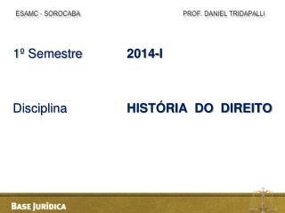 1 º Semestre 2014-I Disciplina             HISTÓRIA  DO  DIREITO