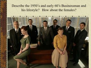 Describe the 1950's and early 60's Businessman and his lifestyle?   How about the females?