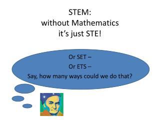 STEM: without  Mathematics it's  j ust  STE!