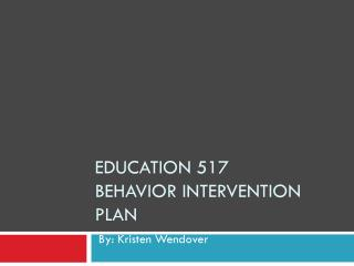 Education 517  Behavior Intervention Plan