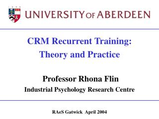 CRM Recurrent Training: Theory and Practice   Professor Rhona Flin Industrial Psychology Research Centre   RAeS Gatwick