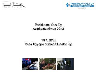 Parikkalan Valo Oy Asiakastutkimus 2013  16.4.2013 Vesa Ryyppö / Sales Questor Oy