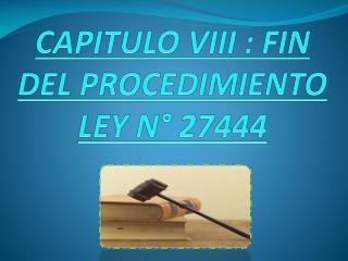 CAPITULO VIII : FIN DEL PROCEDIMIENTO  LEY N° 27444
