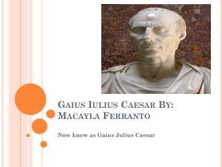 Gaius Iulius  Caesar By:  Macayla Ferranto