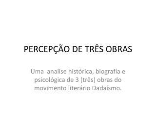 PERCEPÇÃO DE TRÊS OBRAS