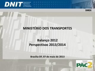 MINISTÉRIO  DOS TRANSPORTES Balanço 2012 Perspectivas 2013/2014 Brasília-DF, 07 de maio de 2013
