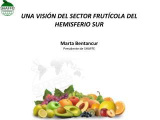 UNA VISIÓN DEL SECTOR FRUTÍCOLA DEL HEMISFERIO SUR Marta Bentancur Presidente de SHAFFE