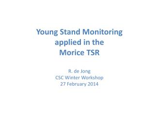 Young Stand Monitoring  applied in the  Morice  TSR R. de Jong CSC Winter Workshop
