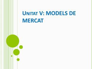 Unitat V: MODELS DE MERCAT