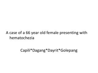 A  case of a 66 year old female presenting  with  hematochezia Capili * Dagang *Dayrit* Golepang