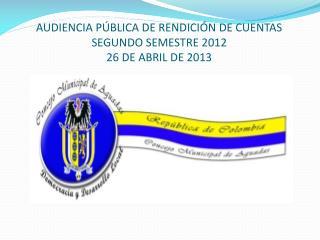AUDIENCIA PÚBLICA DE RENDICIÓN DE CUENTAS  SEGUNDO SEMESTRE 2012 26 DE ABRIL DE 2013