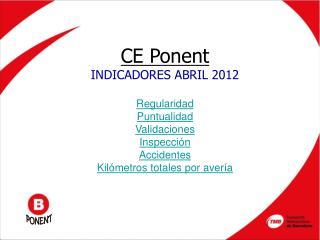CE Ponent INDICADORES ABRIL 2012 Regularidad Puntualidad Validaciones Inspección Accidentes