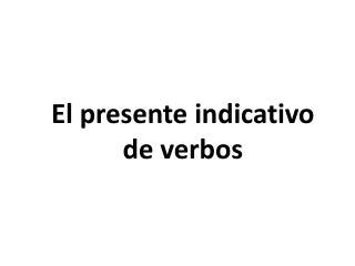 El  presente indicativo de  verbos