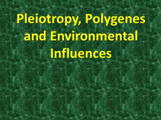 Pleiotropy ,  Polygenes  and Environmental Influences