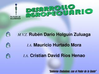 M.V.Z. Rubén  Darío  Holguín  Zuluaga I.A. Mauricio  Hurtado  Mora