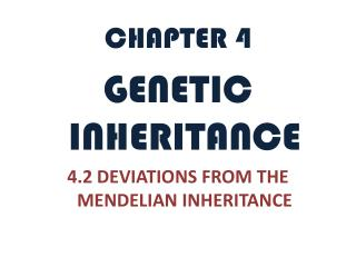 CHAPTER 4 GENETIC INHERITANCE 4.2  DEVIATIONS FROM THE MENDELIAN INHERITANCE