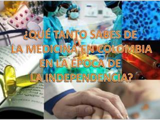¿QUÉ TANTO SABES DE  LA MEDICINA EN COLOMBIA EN LA ÉPOCA DE  LA INDEPENDENCIA?