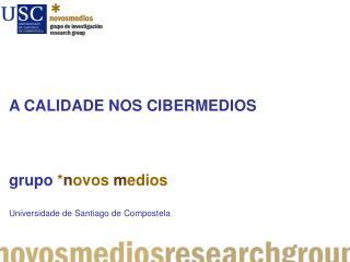 A CALIDADE NOS CIBERMEDIOS grupo * n ovos m edios Universidade  de Santiago de Compostela