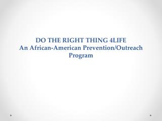 DO THE RIGHT THING 4LIFE An African-American Prevention/Outreach Program