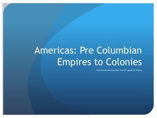 Americas: Pre  C olumbian Empires to Colonies