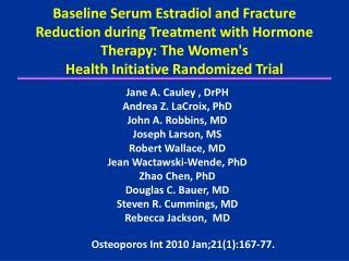Jane A.  Cauley  ,  DrPH Andrea Z.  LaCroix ,  PhD John A. Robbins, MD Joseph Larson, MS
