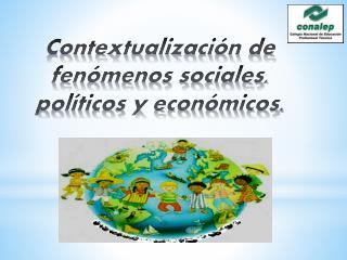 Contextualización  de fenómenos sociales, políticos y económicos .