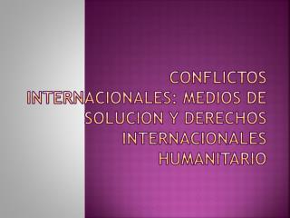 CONFLICTOS INTERNACIONALES: MEDIOS DE SOLUCION Y DERECHOS INTERNACIONALES HUMANITARIO