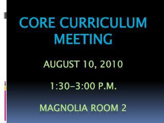 CORE CURRICULUM MEETING August 10, 2010 1:30-3:00 p.m. Magnolia Room 2