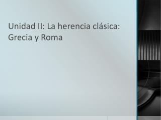 Unidad II: La herencia clásica: Grecia y Roma