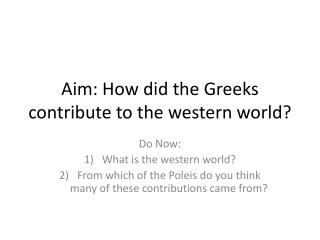 Aim: How did the Greeks contribute to the western world?