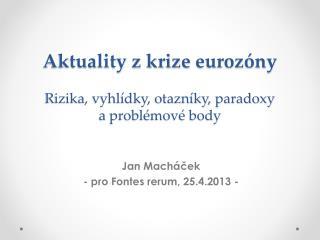 Aktuality z krize  eurozóny Rizika, vyhlídky, otazníky,  paradoxy a problémové body