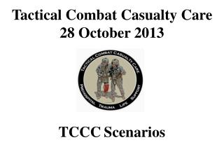 Tactical Combat Casualty Care 28 October 2013