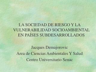 LA SOCIEDAD DE RIESGO Y LA VULNERABILIDAD SOCIOAMBIENTAL EN PA SES SUBDESARROLLADOS  Jacques Demajorovic Area de Ciencia
