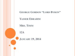 "George Gordon ""Lord Byron"" Yasser Ebrahim Mrs. Timm 12A January 19, 2014"