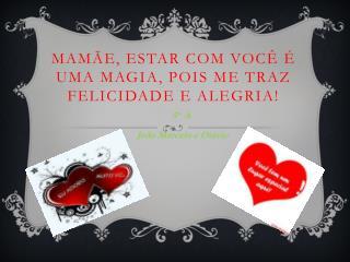 Mam�e, Estar  com  voc�  � uma magia , pois me  traz felicidade e  alegria!