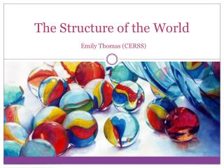 The Structure of the World Emily Thomas ( CERSS )