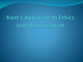 Kant�s Approach to  Ethics and Utilitarianism