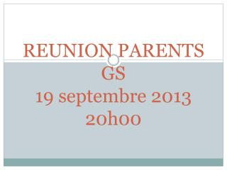 REUNION  PARENTS GS 19  septembre  2013 20h00