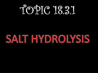 TOPIC 18.3.1 SALT HYDROLYSIS