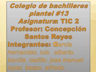 Colegio de bachilleres plantel #13 Asignatura : TIC 2 Profesor: Concepción Santos Reyes