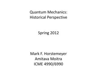 Quantum  Mechanics: Historical Perspective Spring 2012 Mark F. Horstemeyer Amitava Moitra