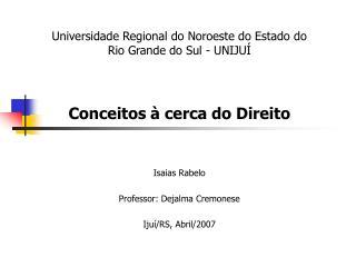 Universidade Regional do Noroeste do Estado do Rio Grande do Sul - UNIJU     Conceitos   cerca do Direito    Isaias Rabe