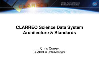 CLARREO Science Data System Architecture & Standards Chris Currey CLARREO Data Manager