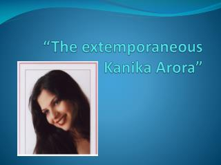 """The extemporaneous  Kanika Arora """