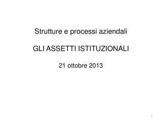 Strutture e processi aziendali GLI  ASSETTI  ISTITUZIONALI 21 ottobre 2013