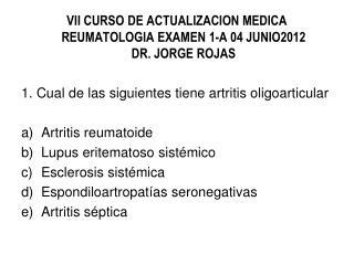 VII CURSO DE ACTUALIZACION MEDICA REUMATOLOGIA EXAMEN  1-A 04 JUNIO2012 DR. JORGE ROJAS