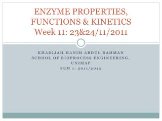ENZYME PROPERTIES, FUNCTIONS & KINETICS Week 11: 23&24/11/2011