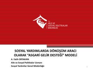 """SOSYAL YARDIMLARDA DÖNÜŞÜM ARACI  OLARAK """"ASGARİ  GELİR DESTEĞİ""""  MODELİ  A. Fatih ORTAKAYA"""