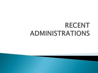 RECENT ADMINISTRATIONS