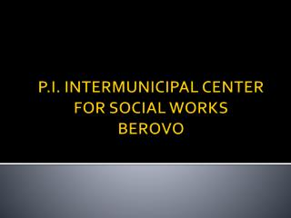 P . I. INTERMUNICIPAL CENTER FOR SOCIAL WORKS  BEROVO